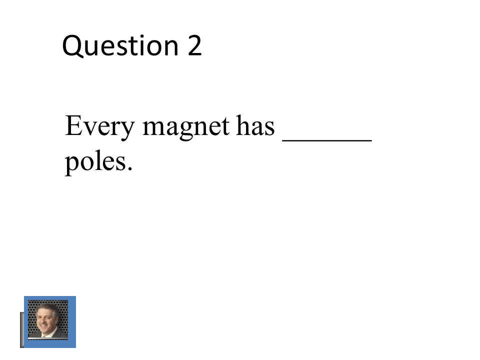 Question 2 Every magnet has ______ poles.