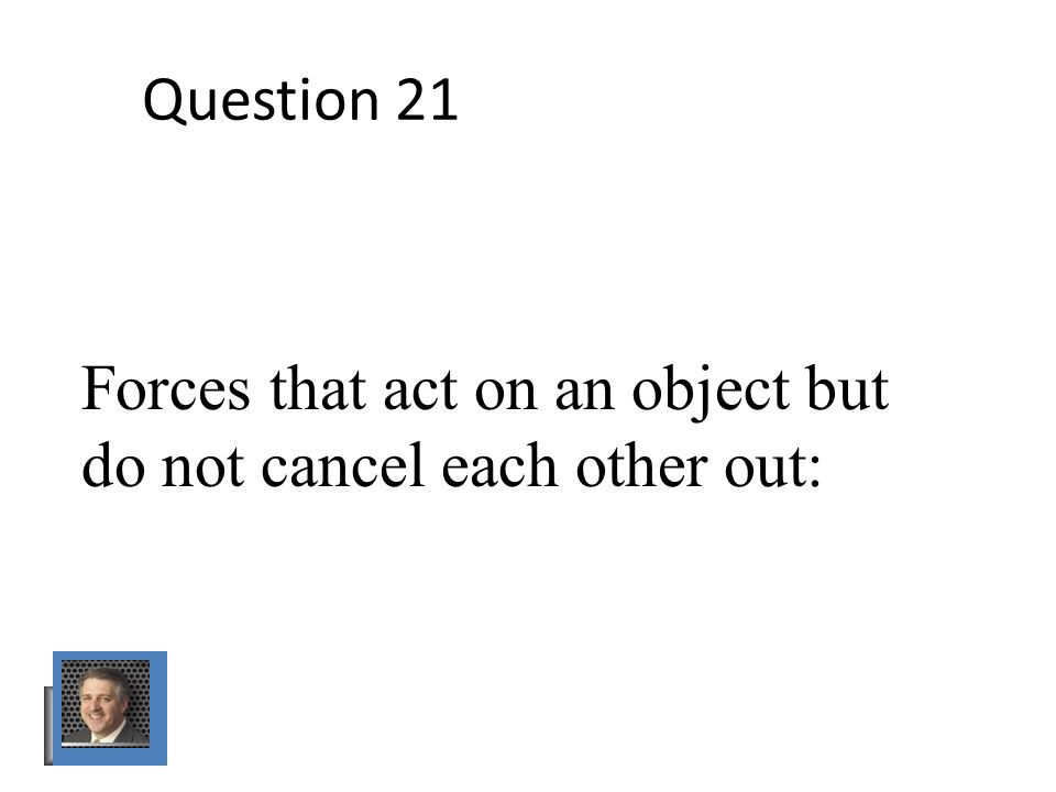 Question 21 Forces that act on an object but do not cancel each other out: