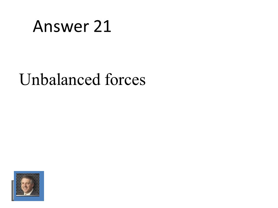 Answer 21 Unbalanced forces