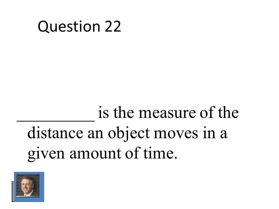 Question 22 _________ is the measure of the distance an object moves in a given amount of time.