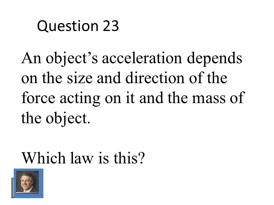 Question 23 An object's acceleration depends on the size and direction of the force acting on it and the mass of the object.
