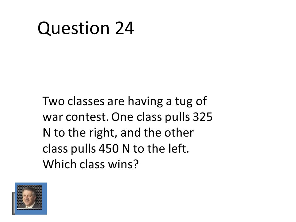 Question 24 Two classes are having a tug of war contest.