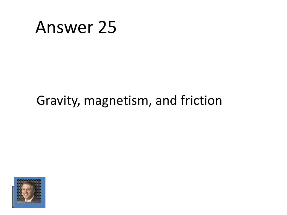 Answer 25 Gravity, magnetism, and friction