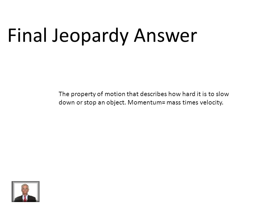 Final Jeopardy Answer The property of motion that describes how hard it is to slow down or stop an object.
