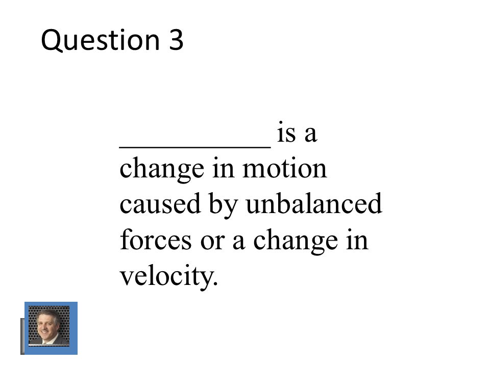 Question 3 __________ is a change in motion caused by unbalanced forces or a change in velocity.