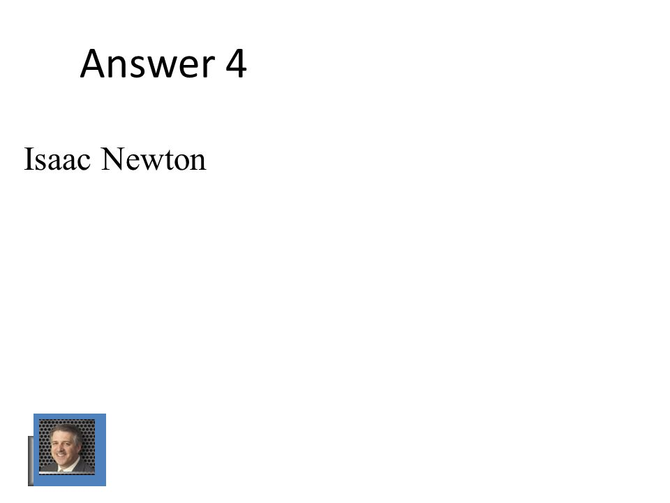 Answer 4 Isaac Newton