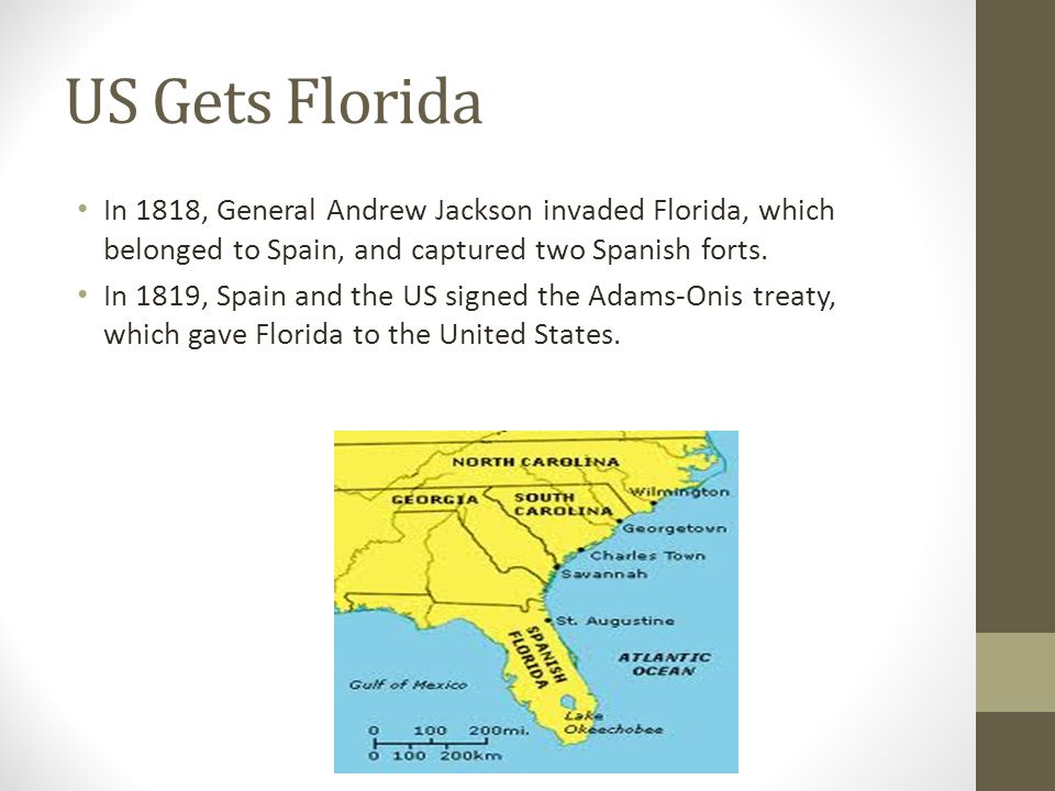 US Gets Florida In 1818, General Andrew Jackson invaded Florida, which belonged to Spain, and captured two Spanish forts.