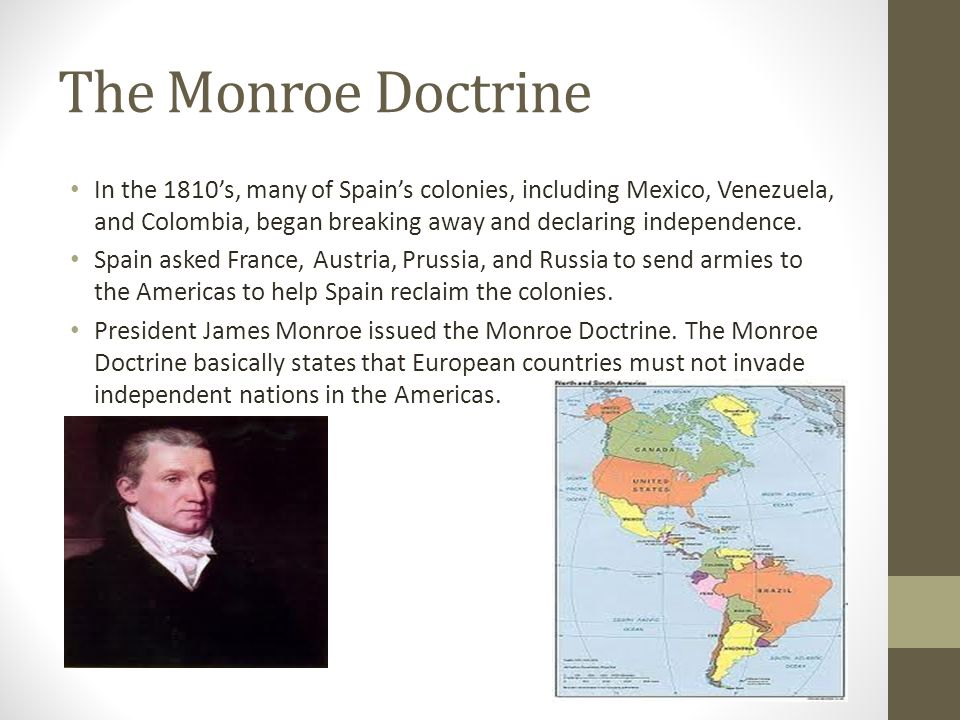 The Monroe Doctrine In the 1810's, many of Spain's colonies, including Mexico, Venezuela, and Colombia, began breaking away and declaring independence.