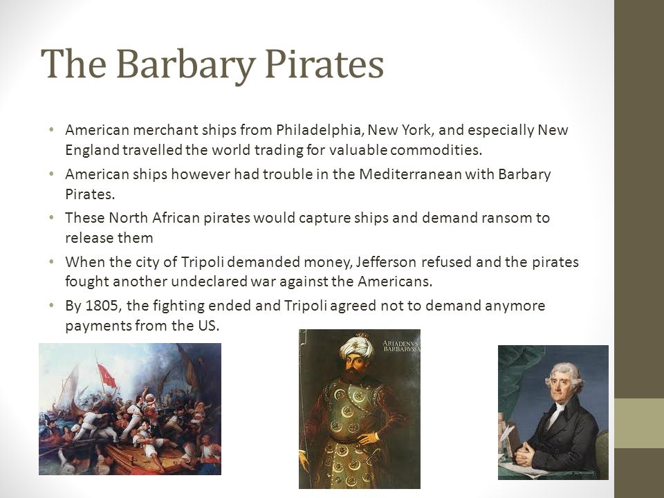 The Barbary Pirates American merchant ships from Philadelphia, New York, and especially New England travelled the world trading for valuable commodities.