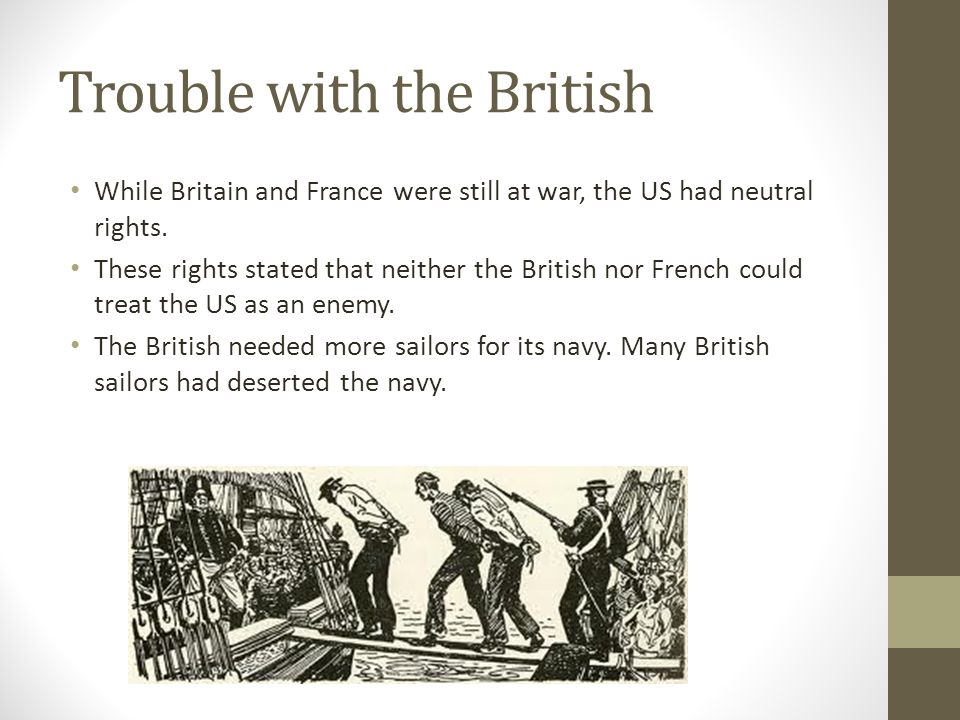 Trouble with the British While Britain and France were still at war, the US had neutral rights.