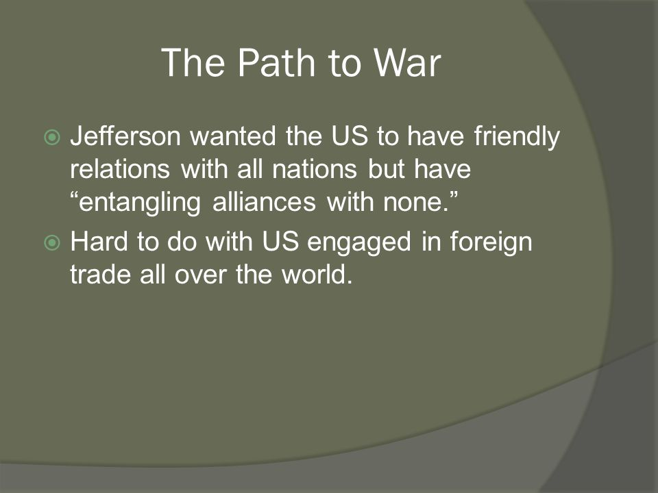 The Path to War  Jefferson wanted the US to have friendly relations with all nations but have entangling alliances with none.  Hard to do with US engaged in foreign trade all over the world.