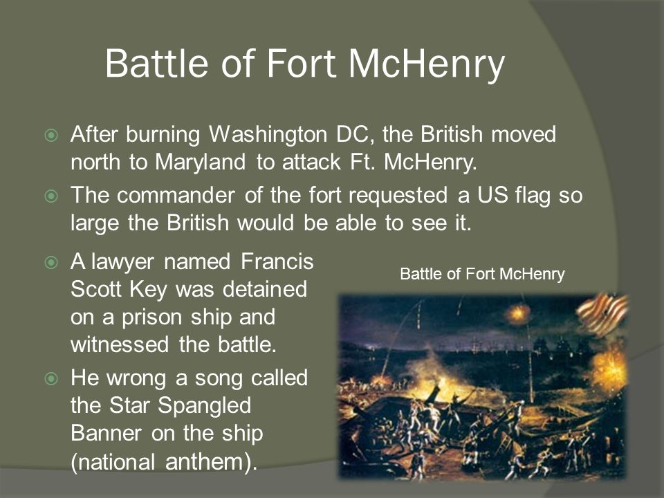 Battle of Fort McHenry  After burning Washington DC, the British moved north to Maryland to attack Ft.