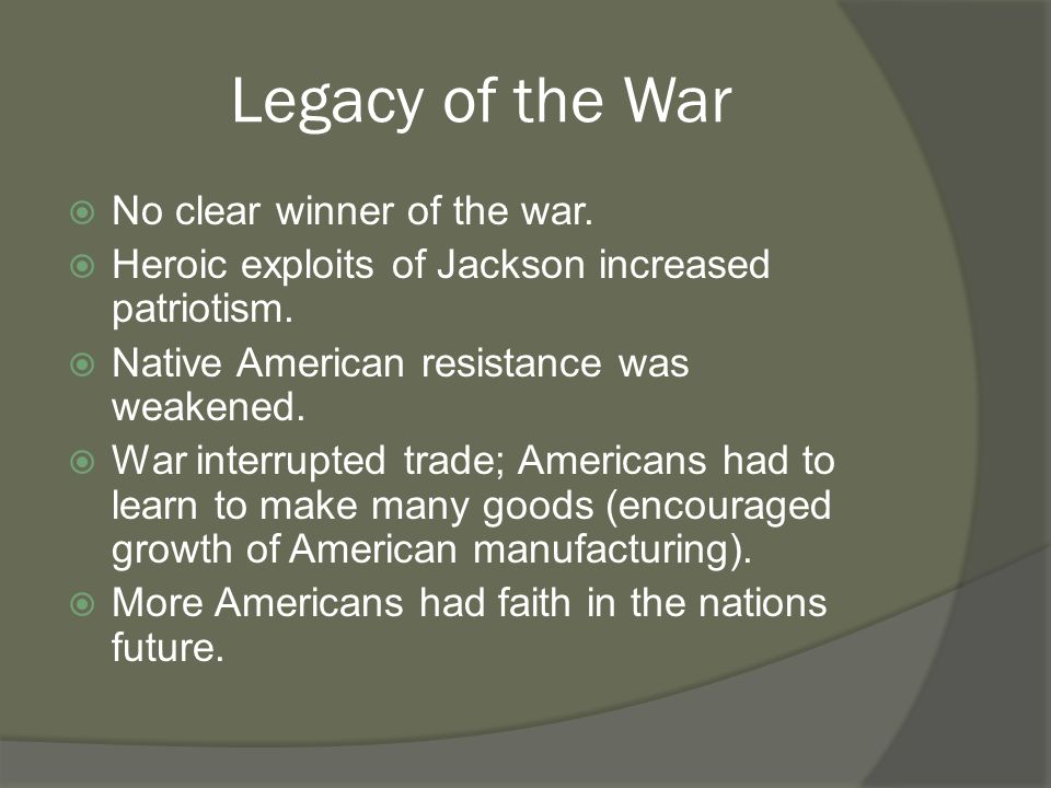 Legacy of the War  No clear winner of the war.  Heroic exploits of Jackson increased patriotism.