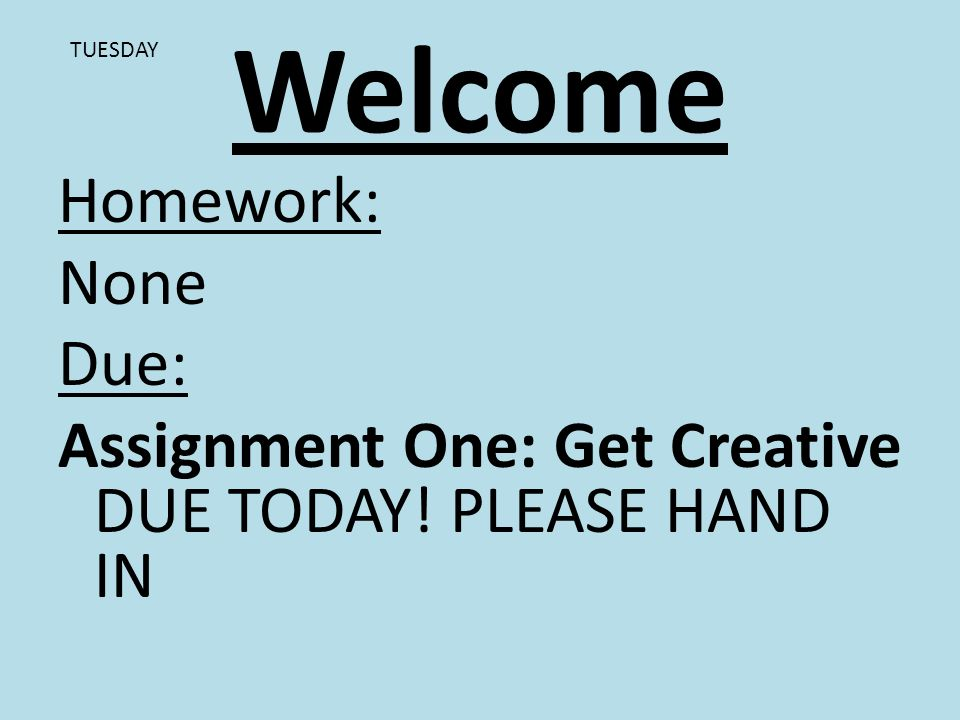Welcome Homework: None Due: Assignment One: Get Creative DUE TODAY! PLEASE HAND IN TUESDAY