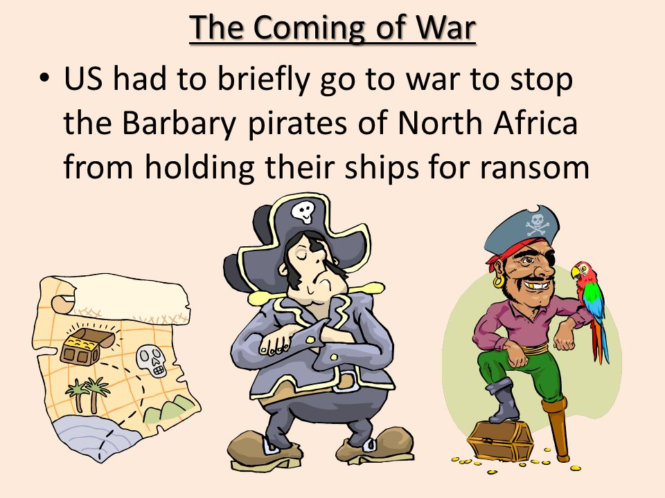 The Coming of War US had to briefly go to war to stop the Barbary pirates of North Africa from holding their ships for ransom