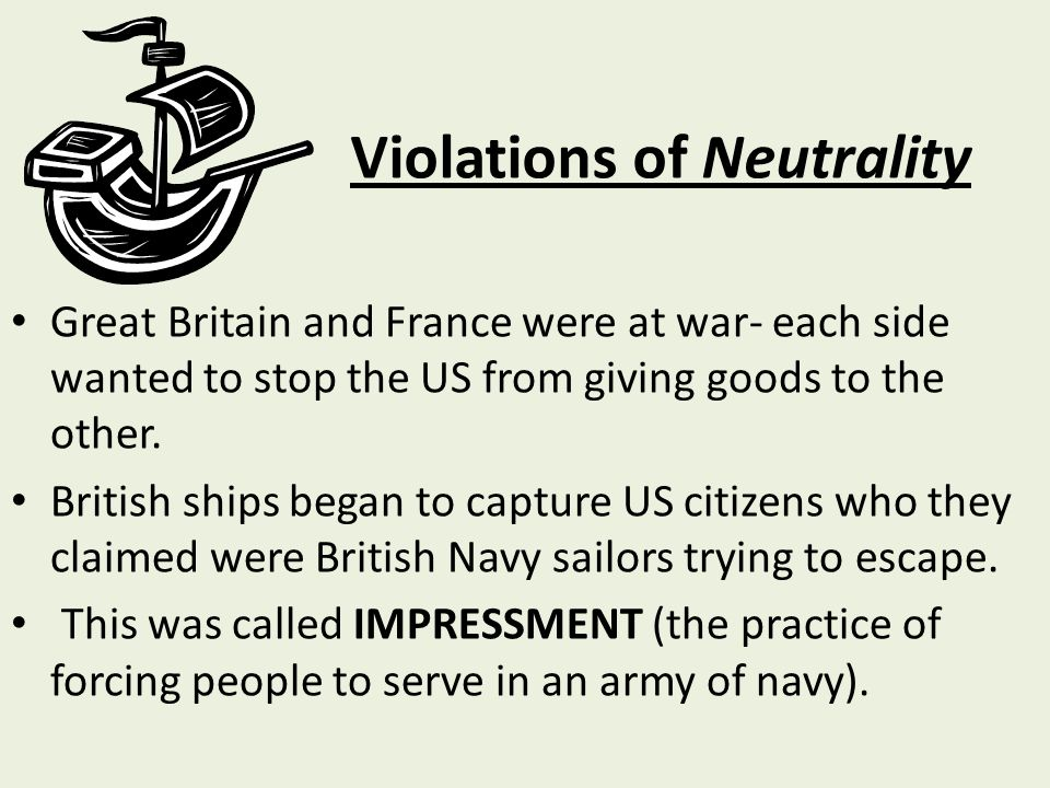 Violations of Neutrality Great Britain and France were at war- each side wanted to stop the US from giving goods to the other.