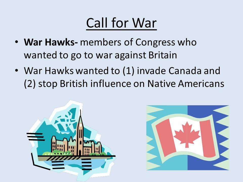 Call for War War Hawks- members of Congress who wanted to go to war against Britain War Hawks wanted to (1) invade Canada and (2) stop British influence on Native Americans
