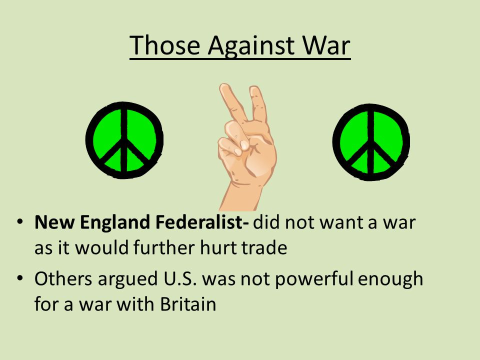 Those Against War New England Federalist- did not want a war as it would further hurt trade Others argued U.S.