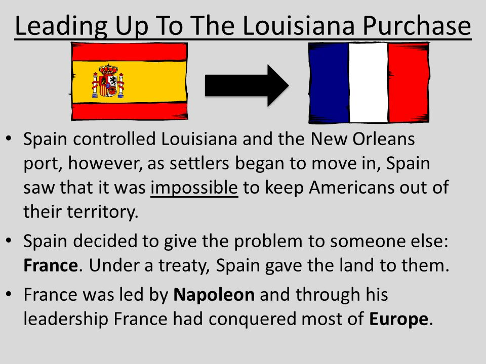 Leading Up To The Louisiana Purchase Spain controlled Louisiana and the New Orleans port, however, as settlers began to move in, Spain saw that it was impossible to keep Americans out of their territory.