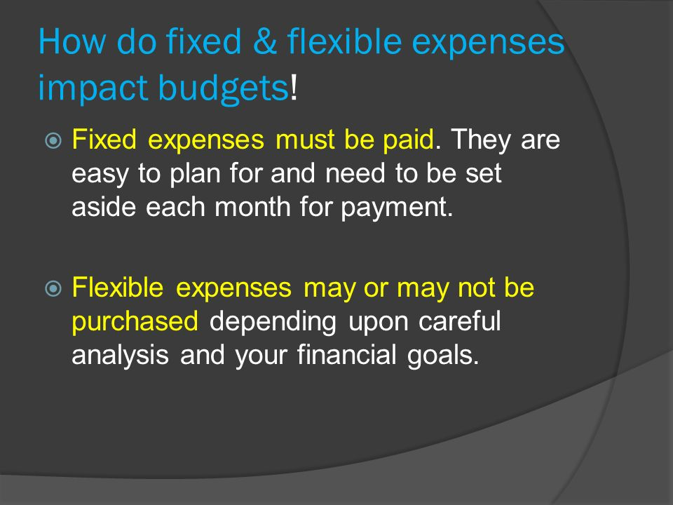 How do fixed & flexible expenses impact budgets.  Fixed expenses must be paid.