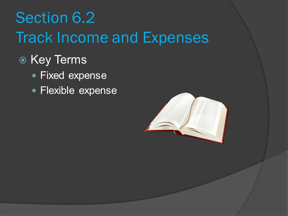 Section 6.2 Track Income and Expenses  Key Terms Fixed expense Flexible expense