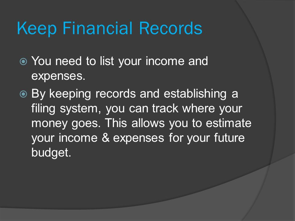 Keep Financial Records  You need to list your income and expenses.