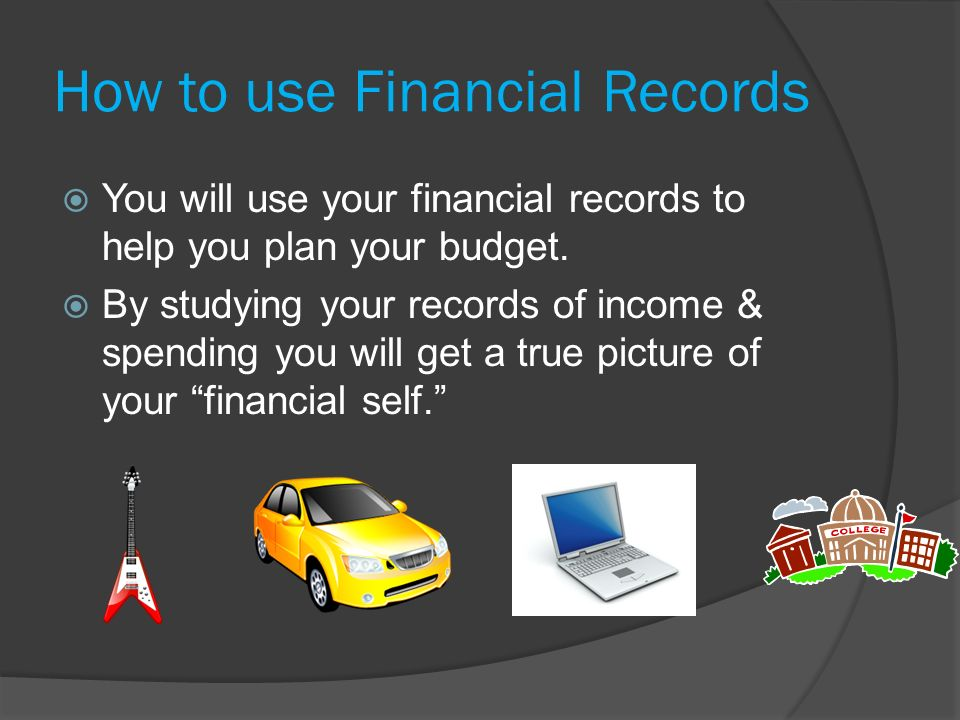 How to use Financial Records  You will use your financial records to help you plan your budget.