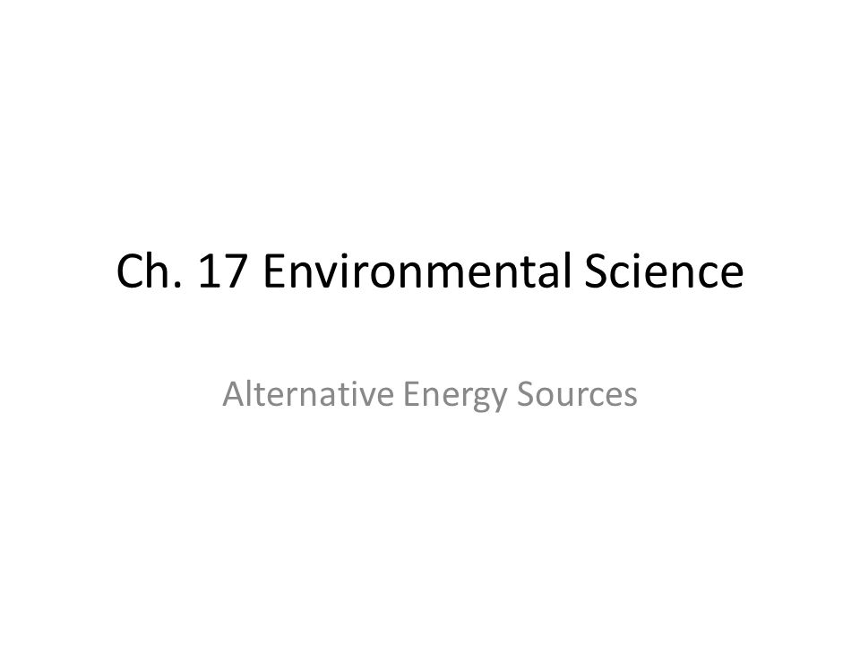 Ch. 17 Environmental Science Alternative Energy Sources