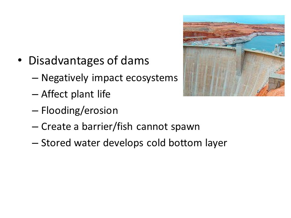 Disadvantages of dams – Negatively impact ecosystems – Affect plant life – Flooding/erosion – Create a barrier/fish cannot spawn – Stored water develops cold bottom layer