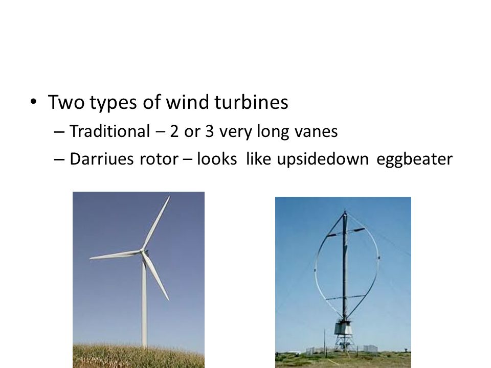 Two types of wind turbines – Traditional – 2 or 3 very long vanes – Darriues rotor – looks like upsidedown eggbeater