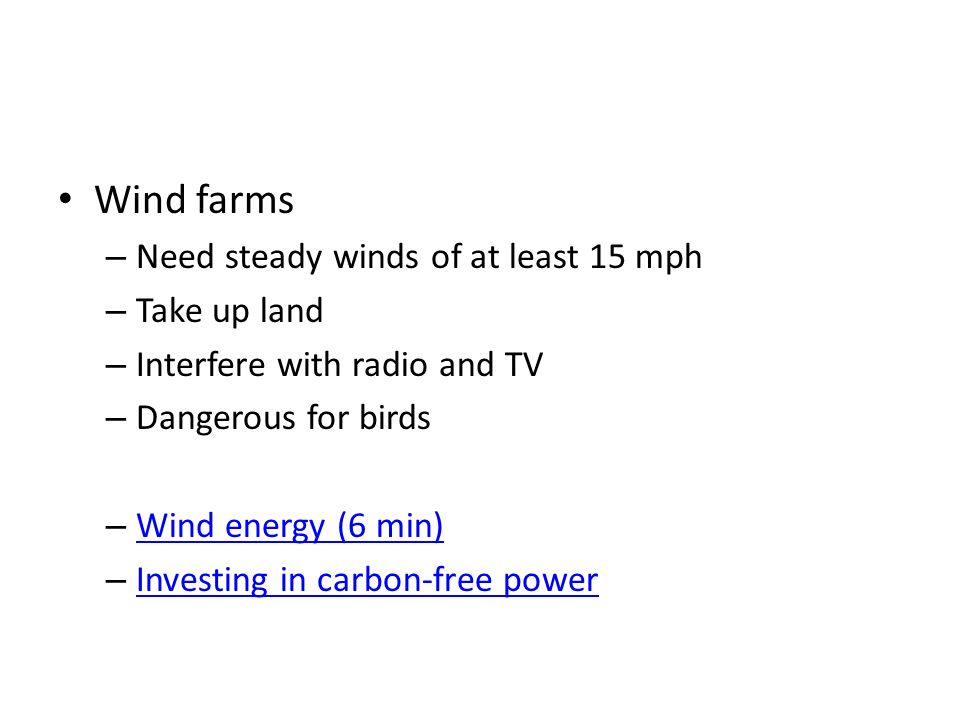 Wind farms – Need steady winds of at least 15 mph – Take up land – Interfere with radio and TV – Dangerous for birds – Wind energy (6 min) Wind energy (6 min) – Investing in carbon-free power Investing in carbon-free power