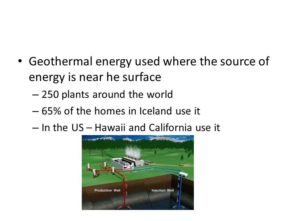 Geothermal energy used where the source of energy is near he surface – 250 plants around the world – 65% of the homes in Iceland use it – In the US – Hawaii and California use it
