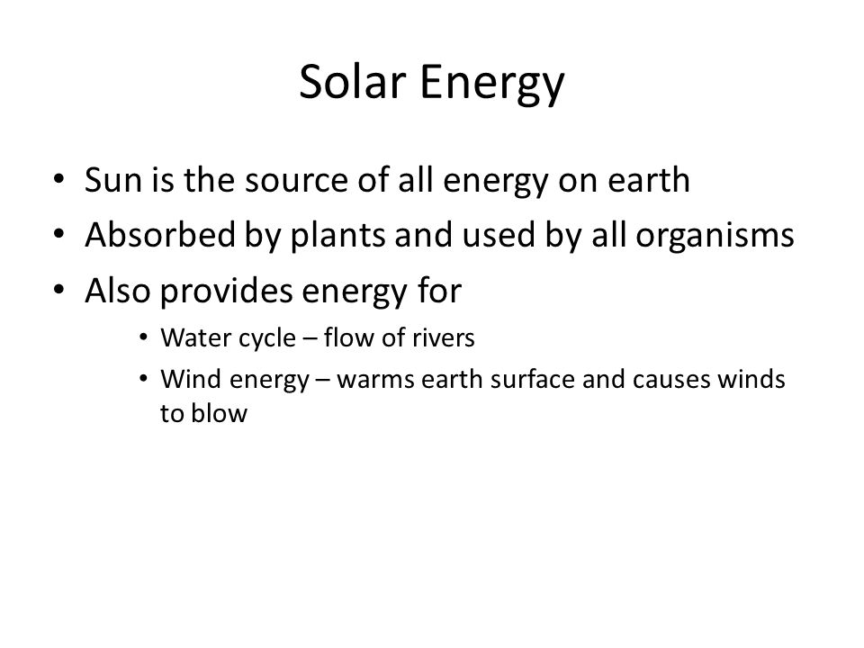 Solar Energy Sun is the source of all energy on earth Absorbed by plants and used by all organisms Also provides energy for Water cycle – flow of rivers Wind energy – warms earth surface and causes winds to blow