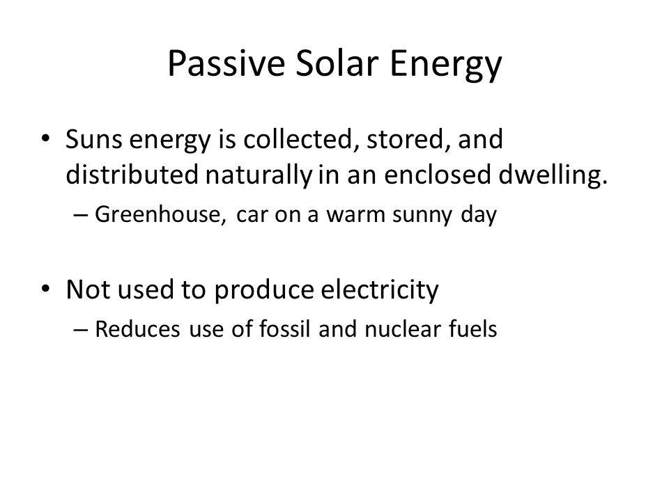 Passive Solar Energy Suns energy is collected, stored, and distributed naturally in an enclosed dwelling.