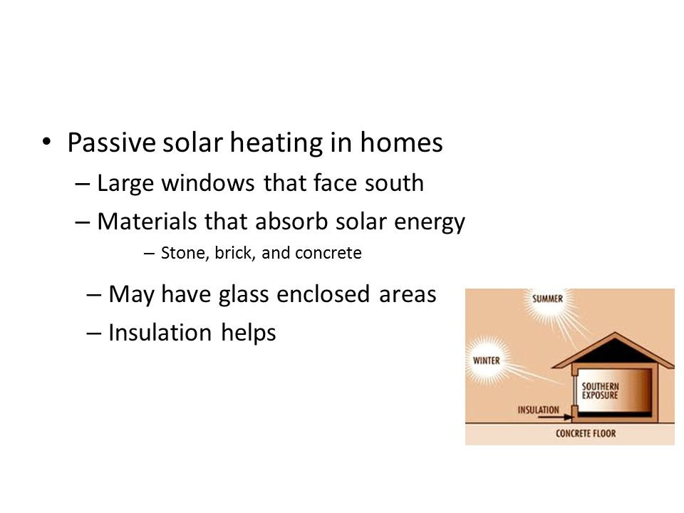 Passive solar heating in homes – Large windows that face south – Materials that absorb solar energy – Stone, brick, and concrete – May have glass enclosed areas – Insulation helps
