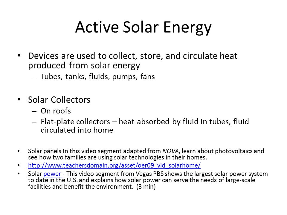 Active Solar Energy Devices are used to collect, store, and circulate heat produced from solar energy – Tubes, tanks, fluids, pumps, fans Solar Collectors – On roofs – Flat-plate collectors – heat absorbed by fluid in tubes, fluid circulated into home Solar panels In this video segment adapted from NOVA, learn about photovoltaics and see how two families are using solar technologies in their homes.