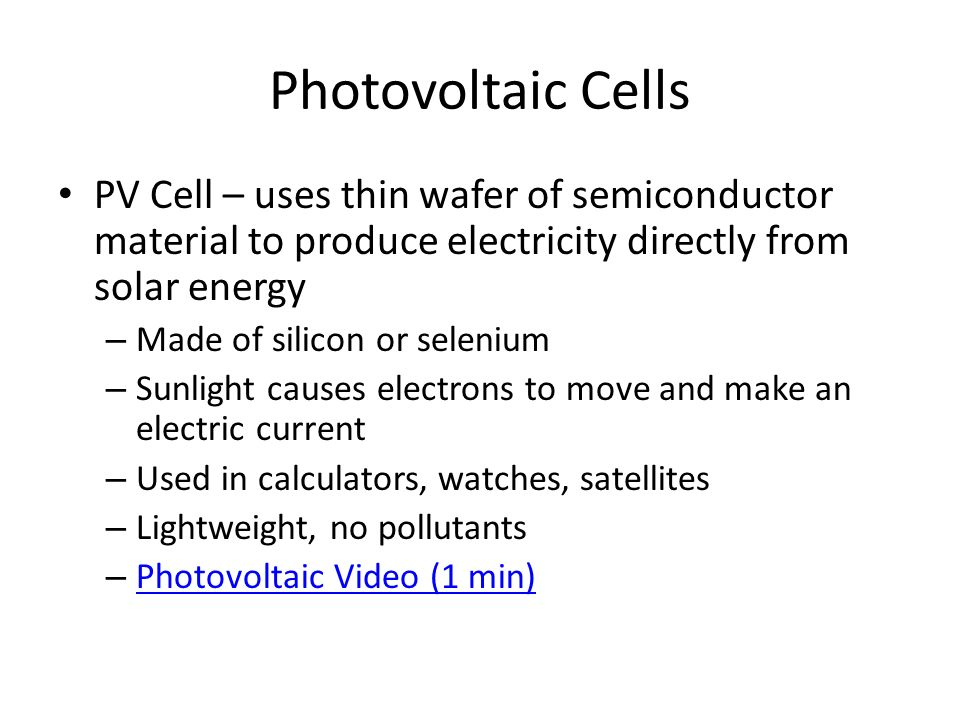Photovoltaic Cells PV Cell – uses thin wafer of semiconductor material to produce electricity directly from solar energy – Made of silicon or selenium – Sunlight causes electrons to move and make an electric current – Used in calculators, watches, satellites – Lightweight, no pollutants – Photovoltaic Video (1 min) Photovoltaic Video (1 min)