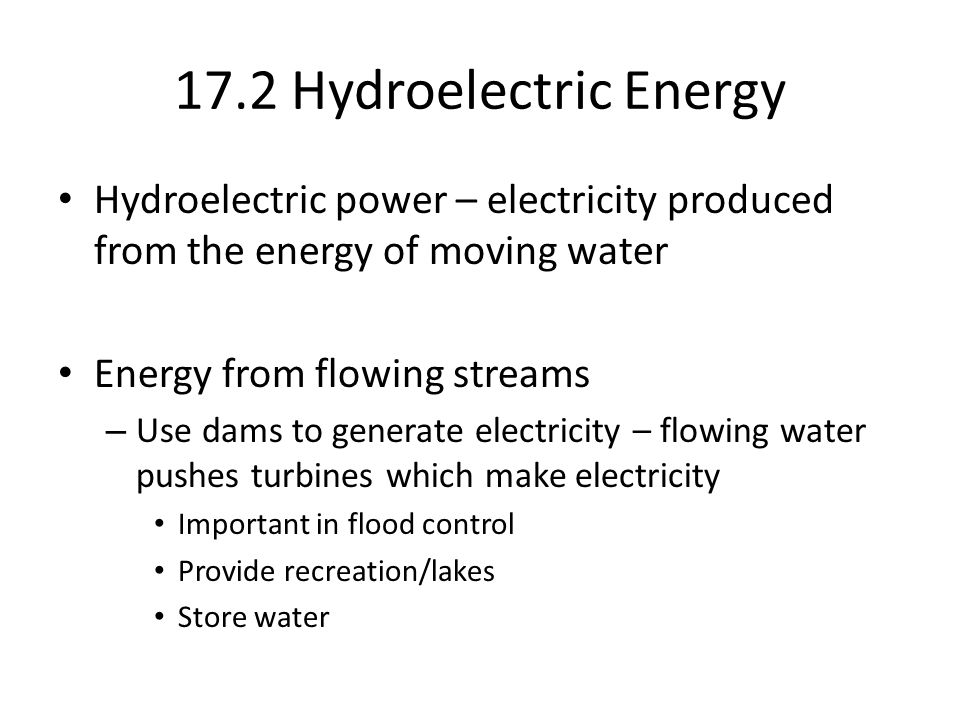 17.2 Hydroelectric Energy Hydroelectric power – electricity produced from the energy of moving water Energy from flowing streams – Use dams to generate electricity – flowing water pushes turbines which make electricity Important in flood control Provide recreation/lakes Store water