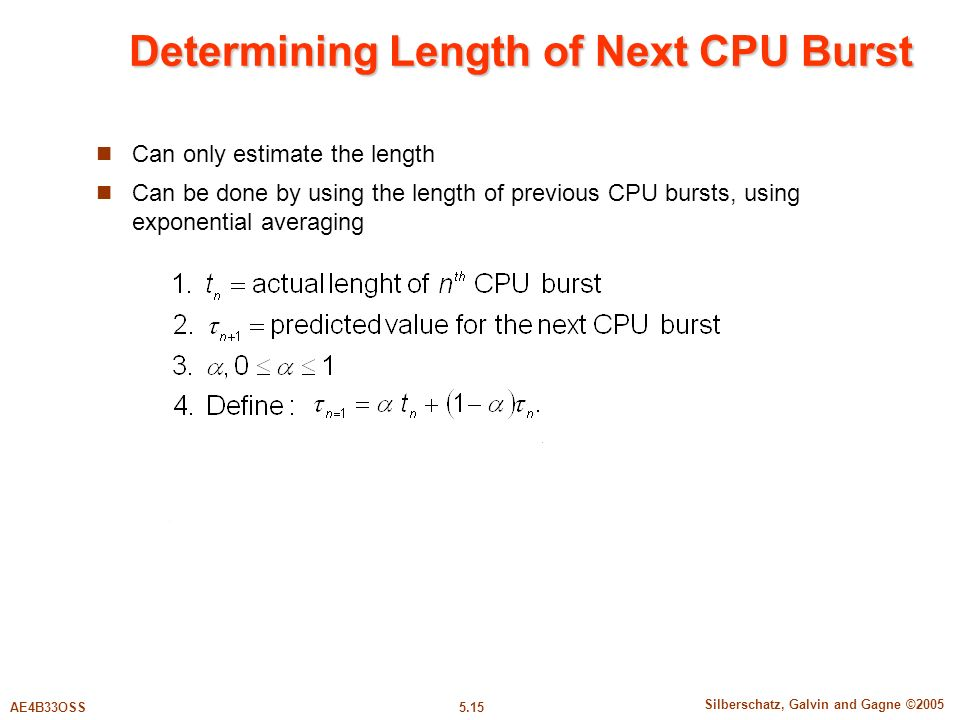 5.15 Silberschatz, Galvin and Gagne ©2005 AE4B33OSS Determining Length of Next CPU Burst Can only estimate the length Can be done by using the length of previous CPU bursts, using exponential averaging