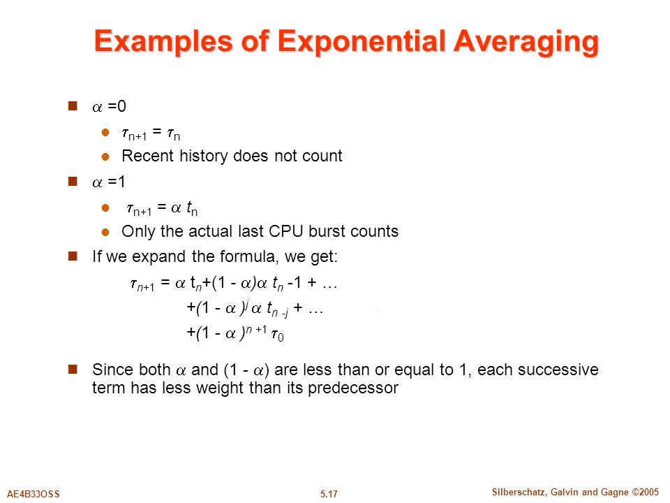 5.17 Silberschatz, Galvin and Gagne ©2005 AE4B33OSS Examples of Exponential Averaging  =0  n+1 =  n Recent history does not count  =1  n+1 =  t n Only the actual last CPU burst counts If we expand the formula, we get:  n+1 =  t n +(1 -  )  t n -1 + … +(1 -  ) j  t n -j + … +(1 -  ) n +1  0 Since both  and (1 -  ) are less than or equal to 1, each successive term has less weight than its predecessor