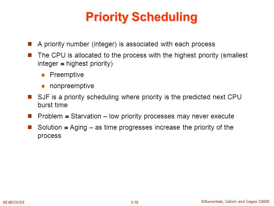 5.18 Silberschatz, Galvin and Gagne ©2005 AE4B33OSS Priority Scheduling A priority number (integer) is associated with each process The CPU is allocated to the process with the highest priority (smallest integer  highest priority) Preemptive nonpreemptive SJF is a priority scheduling where priority is the predicted next CPU burst time Problem  Starvation – low priority processes may never execute Solution  Aging – as time progresses increase the priority of the process