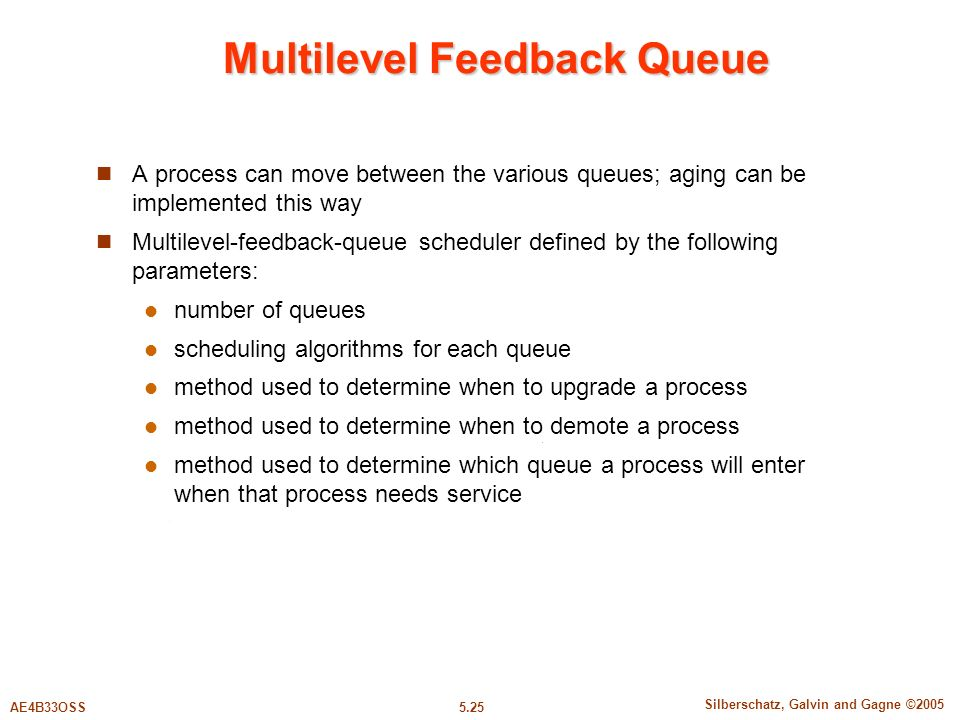 5.25 Silberschatz, Galvin and Gagne ©2005 AE4B33OSS Multilevel Feedback Queue A process can move between the various queues; aging can be implemented this way Multilevel-feedback-queue scheduler defined by the following parameters: number of queues scheduling algorithms for each queue method used to determine when to upgrade a process method used to determine when to demote a process method used to determine which queue a process will enter when that process needs service