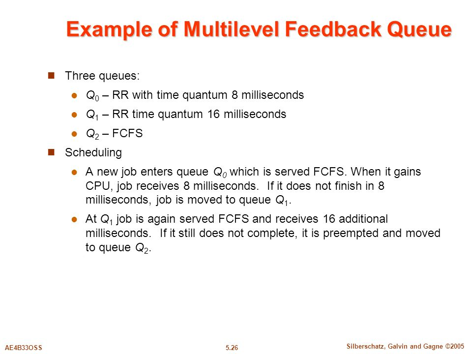 5.26 Silberschatz, Galvin and Gagne ©2005 AE4B33OSS Example of Multilevel Feedback Queue Three queues: Q 0 – RR with time quantum 8 milliseconds Q 1 – RR time quantum 16 milliseconds Q 2 – FCFS Scheduling A new job enters queue Q 0 which is served FCFS.