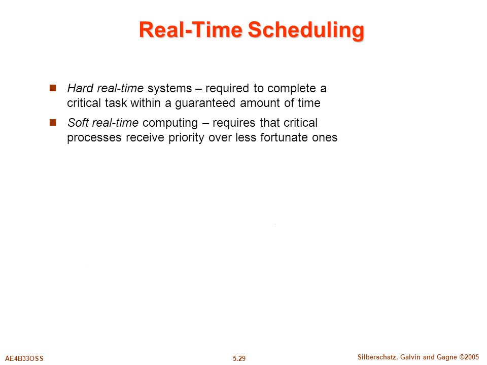 5.29 Silberschatz, Galvin and Gagne ©2005 AE4B33OSS Real-Time Scheduling Hard real-time systems – required to complete a critical task within a guaranteed amount of time Soft real-time computing – requires that critical processes receive priority over less fortunate ones