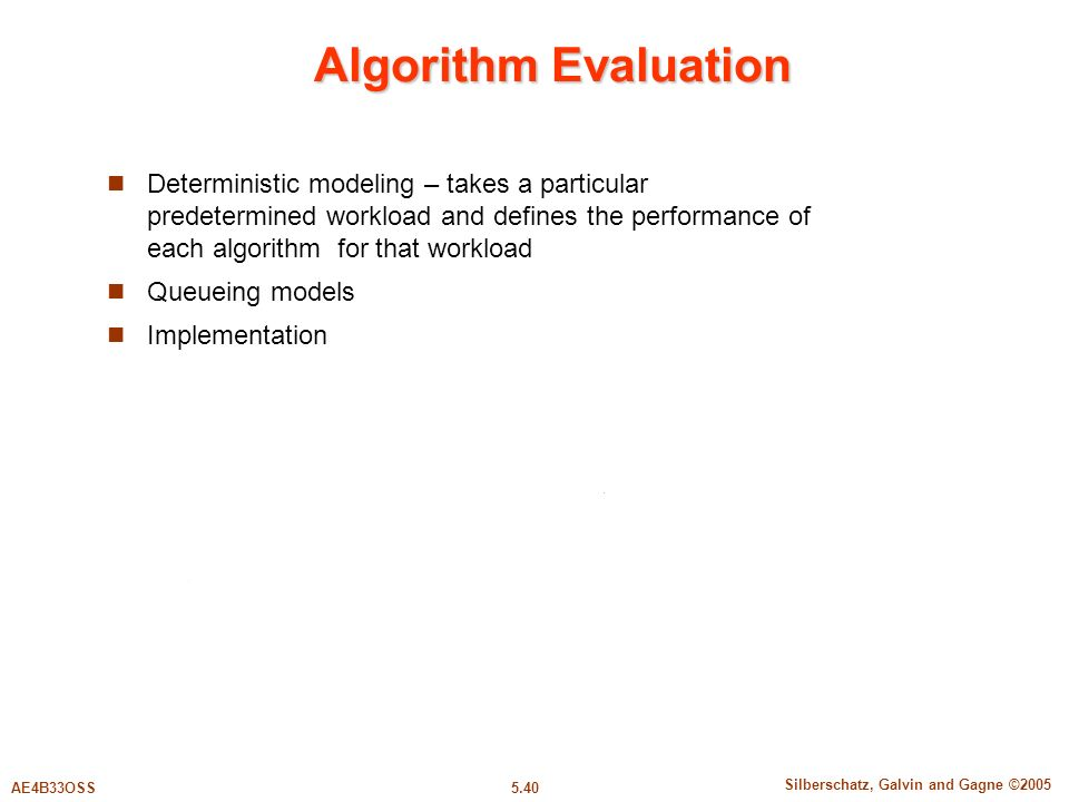 5.40 Silberschatz, Galvin and Gagne ©2005 AE4B33OSS Algorithm Evaluation Deterministic modeling – takes a particular predetermined workload and defines the performance of each algorithm for that workload Queueing models Implementation