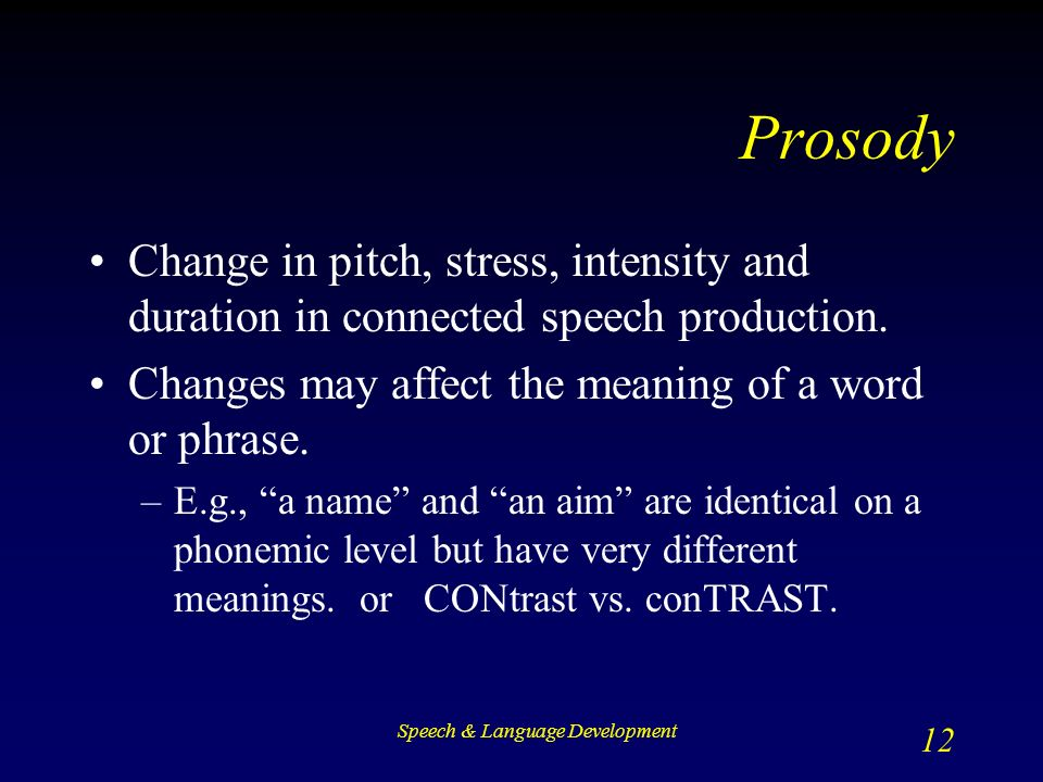 Speech & Language Development 12 Prosody Change in pitch, stress, intensity and duration in connected speech production.