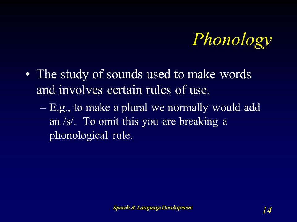 Speech & Language Development 14 Phonology The study of sounds used to make words and involves certain rules of use.
