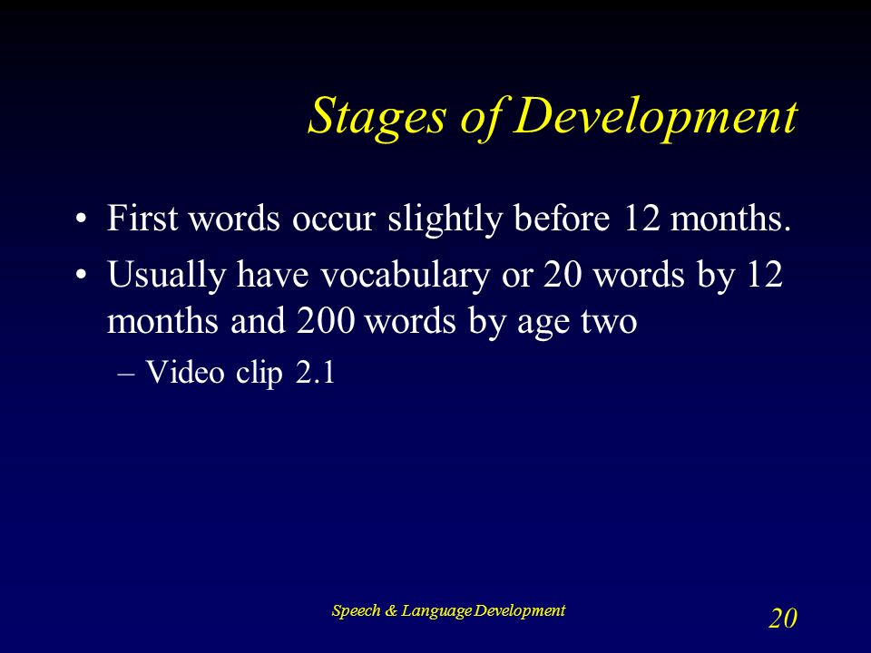 Speech & Language Development 20 Stages of Development First words occur slightly before 12 months.