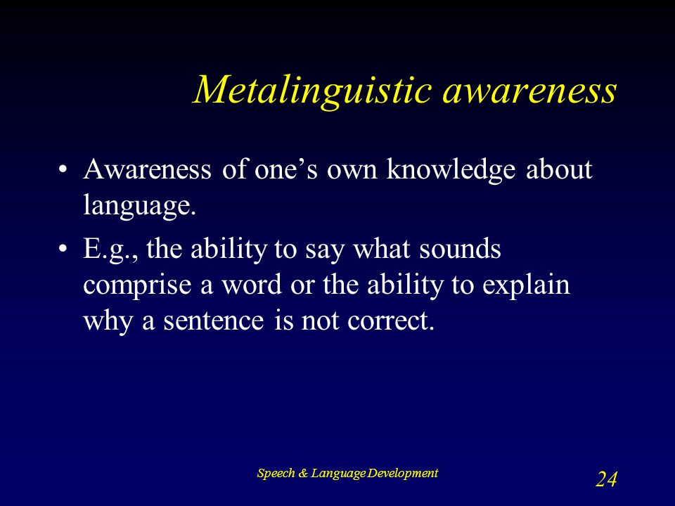 Speech & Language Development 24 Metalinguistic awareness Awareness of one's own knowledge about language.