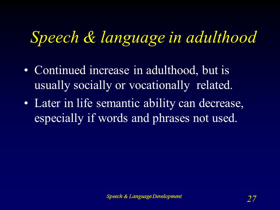 Speech & Language Development 27 Speech & language in adulthood Continued increase in adulthood, but is usually socially or vocationally related.